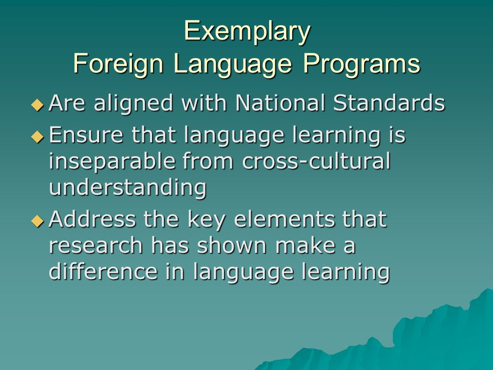 Exemplary Foreign Language Programs Are aligned with National Standards Are aligned with National Standards Ensure that language learning is inseparable from cross-cultural understanding Ensure that language learning is inseparable from cross-cultural understanding Address the key elements that research has shown make a difference in language learning Address the key elements that research has shown make a difference in language learning