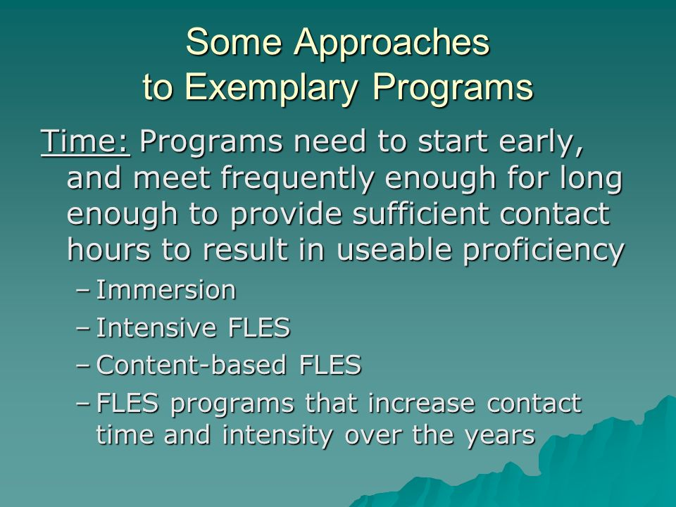 Some Approaches to Exemplary Programs Time: Programs need to start early, and meet frequently enough for long enough to provide sufficient contact hours to result in useable proficiency –Immersion –Intensive FLES –Content-based FLES –FLES programs that increase contact time and intensity over the years