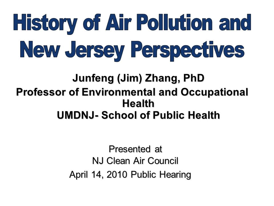 Junfeng (Jim) Zhang, PhD Professor of Environmental and Occupational Health UMDNJ- School of Public Health Presented at NJ Clean Air Council Presented at NJ Clean Air Council April 14, 2010 Public Hearing