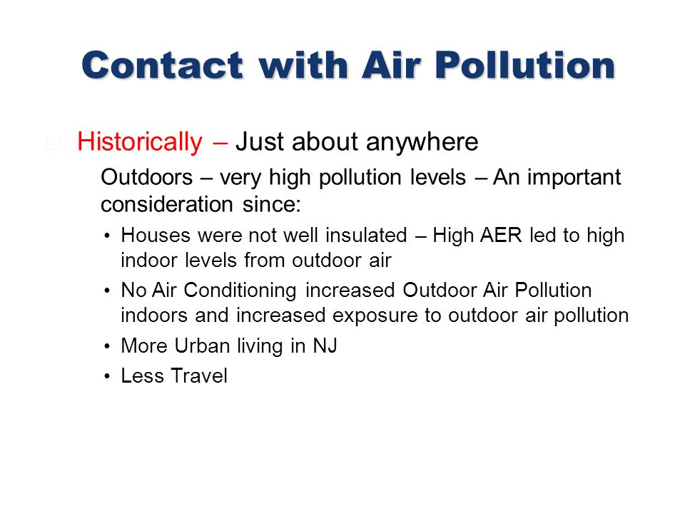 Historically – Just about anywhere Outdoors – very high pollution levels – An important consideration since: Houses were not well insulated – High AER