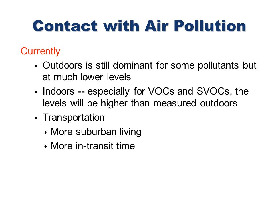 Currently Outdoors is still dominant for some pollutants but at much lower levels Indoors -- especially for VOCs and SVOCs, the levels will be higher than measured outdoors Transportation More suburban living More in-transit time Contact with Air Pollution