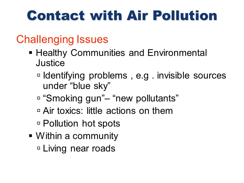 Challenging Issues Healthy Communities and Environmental Justice Identifying problems, e.g. invisible sources under blue sky Smoking gun– new pollutan