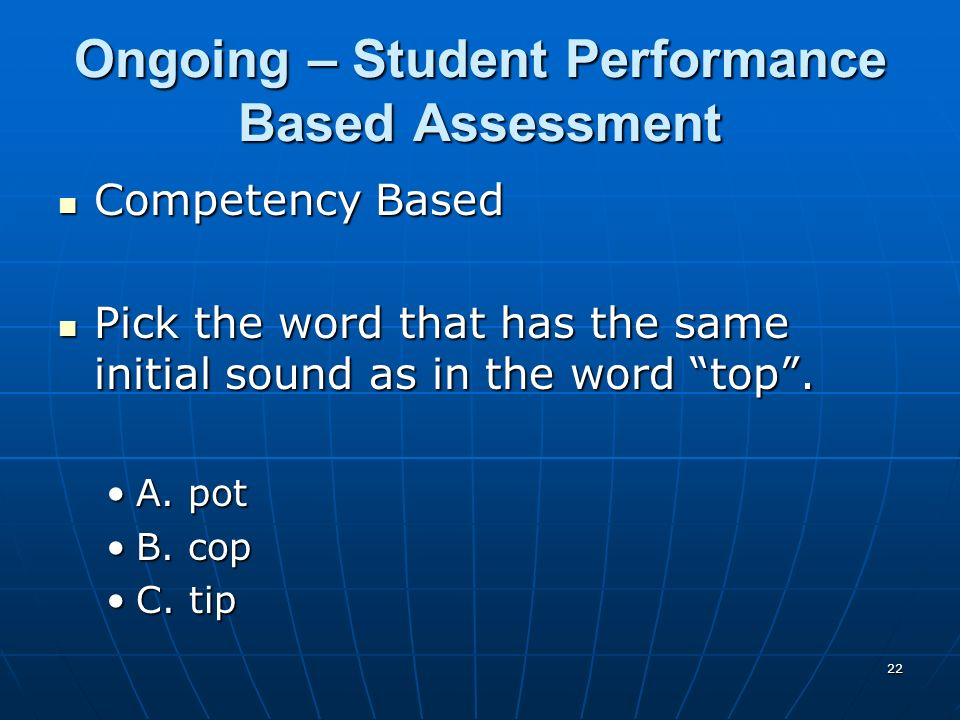 22 Ongoing – Student Performance Based Assessment Competency Based Competency Based Pick the word that has the same initial sound as in the word top.