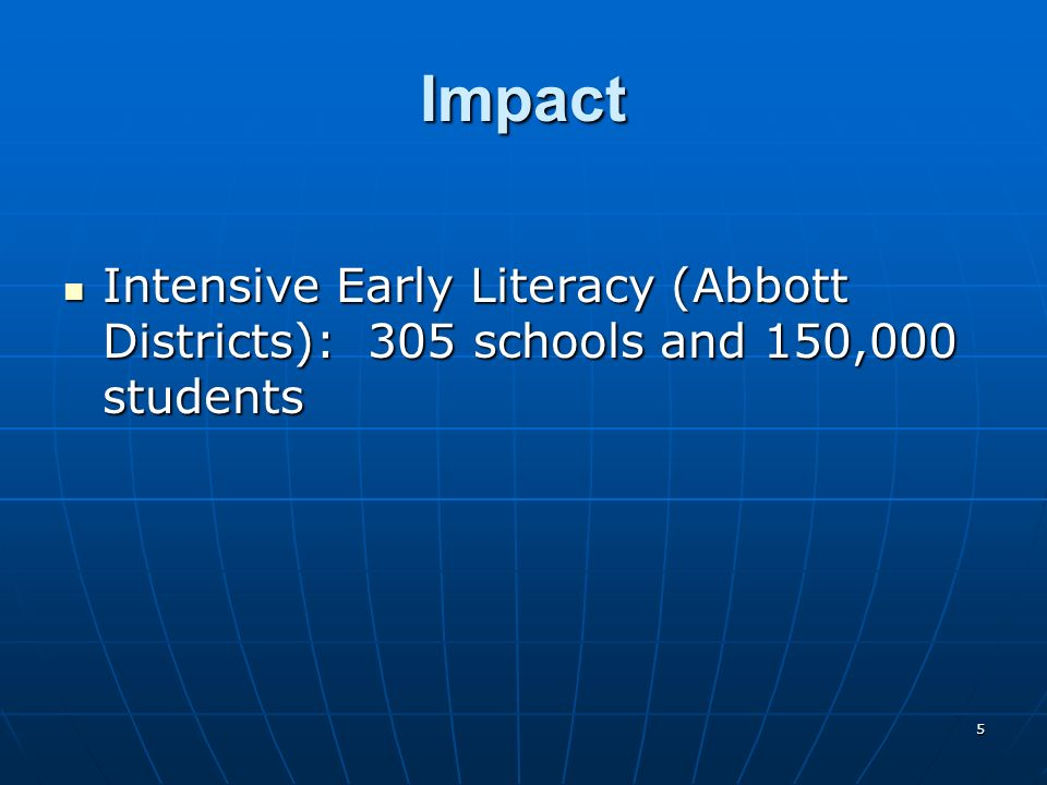 5 Impact Intensive Early Literacy (Abbott Districts): 305 schools and 150,000 students Intensive Early Literacy (Abbott Districts): 305 schools and 15