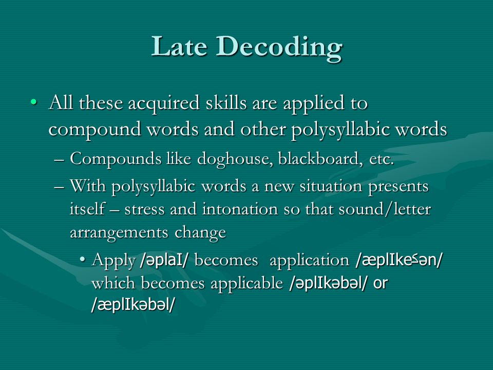 Late Decoding All these acquired skills are applied to compound words and other polysyllabic wordsAll these acquired skills are applied to compound words and other polysyllabic words –Compounds like doghouse, blackboard, etc.