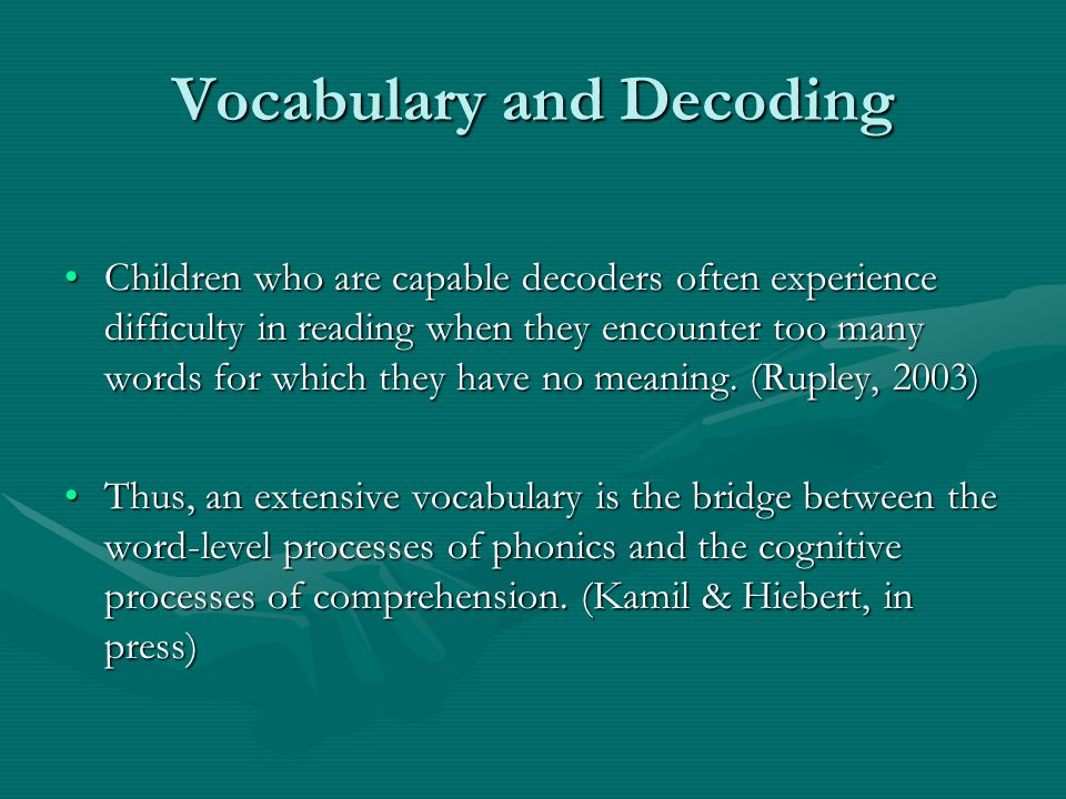 Vocabulary and Decoding Children who are capable decoders often experience difficulty in reading when they encounter too many words for which they have no meaning.