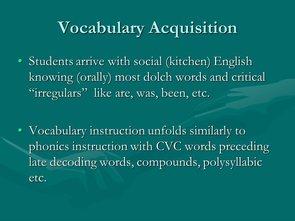 Vocabulary Acquisition Students arrive with social (kitchen) English knowing (orally) most dolch words and critical irregulars like are, was, been, etc.Students arrive with social (kitchen) English knowing (orally) most dolch words and critical irregulars like are, was, been, etc.