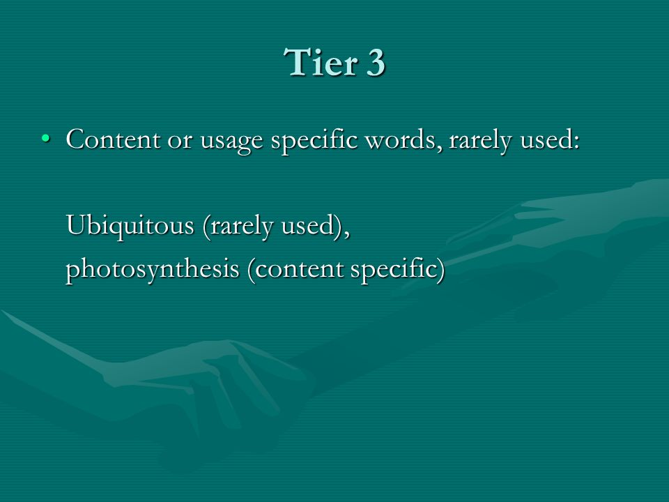 Tier 3 Content or usage specific words, rarely used:Content or usage specific words, rarely used: Ubiquitous (rarely used), photosynthesis (content specific)