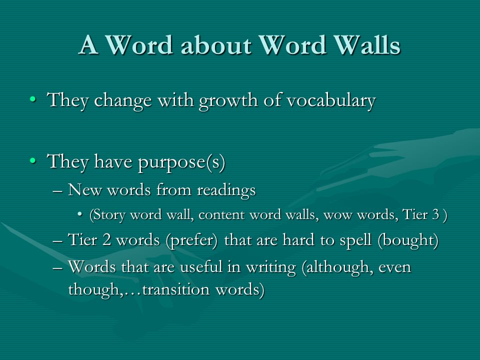 A Word about Word Walls They change with growth of vocabularyThey change with growth of vocabulary They have purpose(s)They have purpose(s) –New words from readings (Story word wall, content word walls, wow words, Tier 3 )(Story word wall, content word walls, wow words, Tier 3 ) –Tier 2 words (prefer) that are hard to spell (bought) –Words that are useful in writing (although, even though,…transition words)