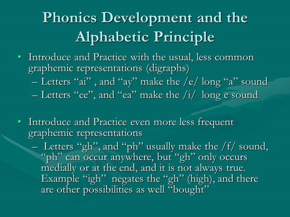 Phonics Development and the Alphabetic Principle Introduce and Practice with the usual, less common graphemic representations (digraphs)Introduce and Practice with the usual, less common graphemic representations (digraphs) –Letters ai, and ay make the /e/ long a sound –Letters ee, and ea make the /i/ long e sound Introduce and Practice even more less frequent graphemic representationsIntroduce and Practice even more less frequent graphemic representations – Letters gh, and ph usually make the /f/ sound, ph can occur anywhere, but gh only occurs medially or at the end, and it is not always true.