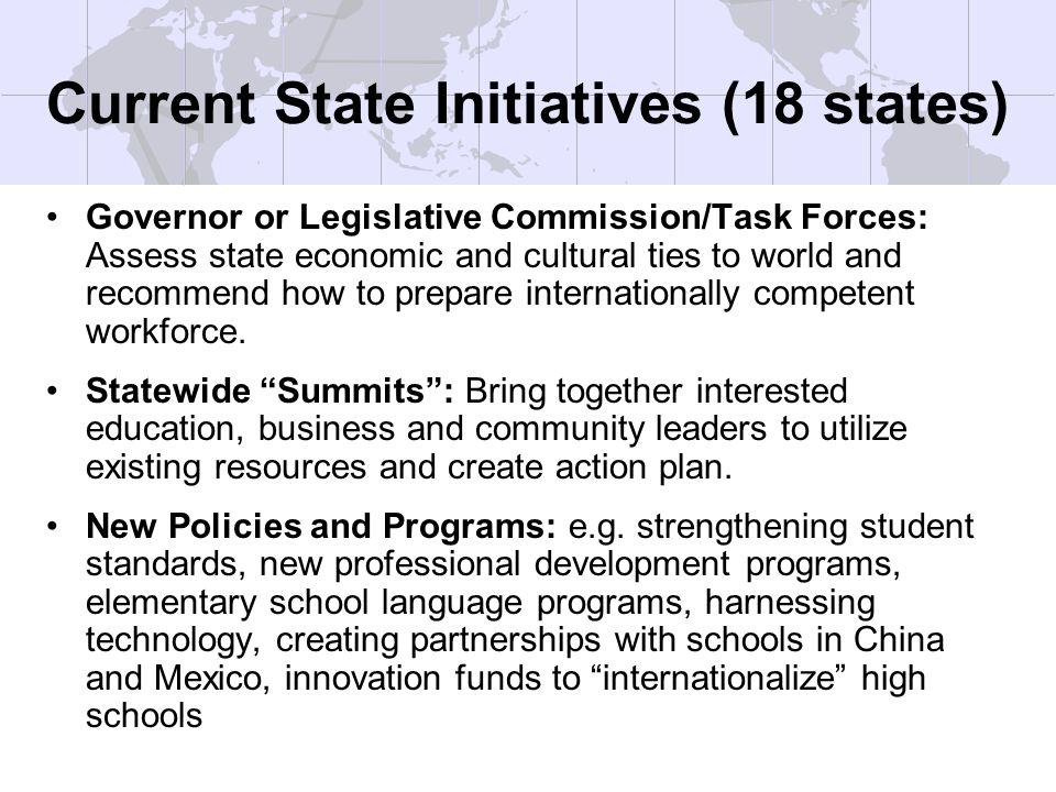 Current State Initiatives (18 states) Governor or Legislative Commission/Task Forces: Assess state economic and cultural ties to world and recommend how to prepare internationally competent workforce.