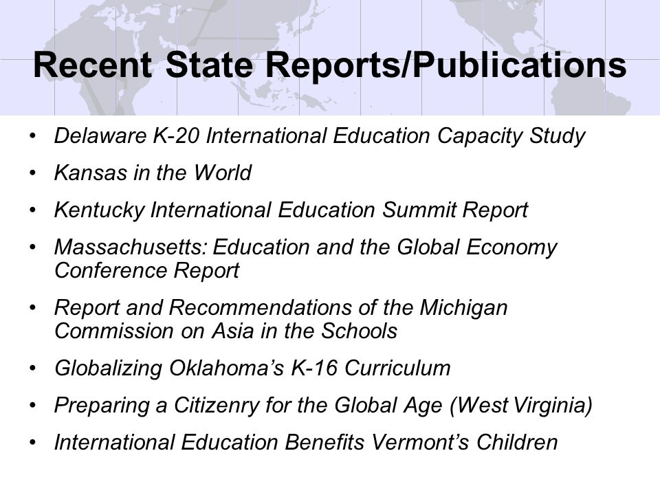 Recent State Reports/Publications Delaware K-20 International Education Capacity Study Kansas in the World Kentucky International Education Summit Report Massachusetts: Education and the Global Economy Conference Report Report and Recommendations of the Michigan Commission on Asia in the Schools Globalizing Oklahomas K-16 Curriculum Preparing a Citizenry for the Global Age (West Virginia) International Education Benefits Vermonts Children