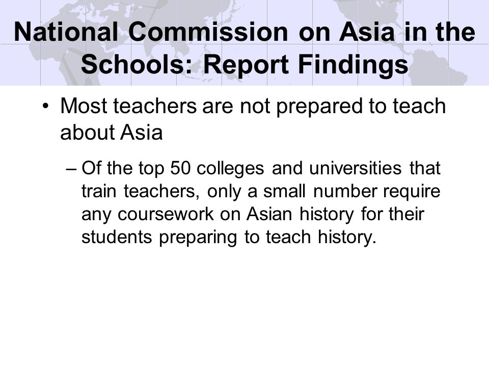 National Commission on Asia in the Schools: Report Findings Most teachers are not prepared to teach about Asia –Of the top 50 colleges and universities that train teachers, only a small number require any coursework on Asian history for their students preparing to teach history.