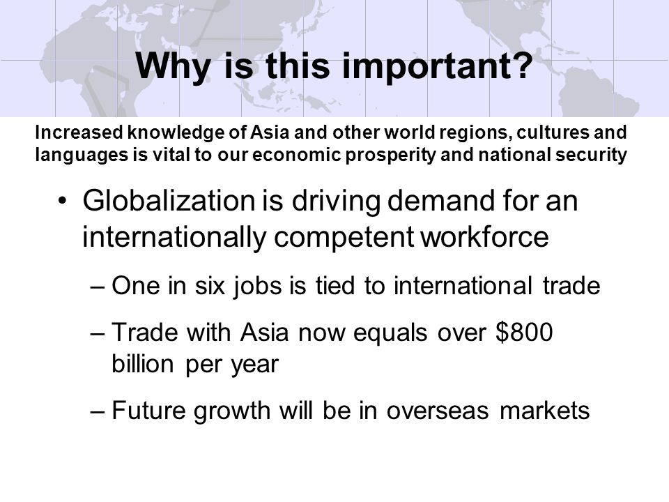 Globalization is driving demand for an internationally competent workforce –One in six jobs is tied to international trade –Trade with Asia now equals over $800 billion per year –Future growth will be in overseas markets Why is this important.