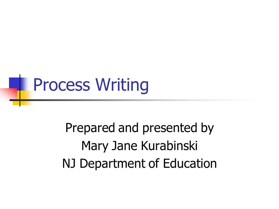 Process Writing Prepared and presented by Mary Jane Kurabinski NJ Department of Education