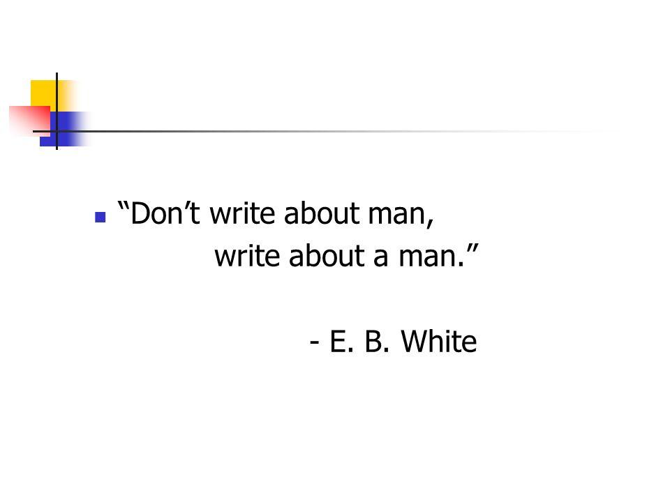 Dont write about man, write about a man. - E. B. White