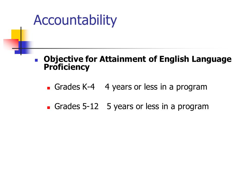 Accountability Objective for Attainment of English Language Proficiency Grades K-4 4 years or less in a program Grades years or less in a program