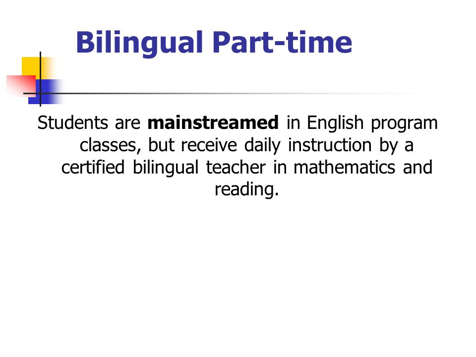 Bilingual Part-time Students are mainstreamed in English program classes, but receive daily instruction by a certified bilingual teacher in mathematics and reading.