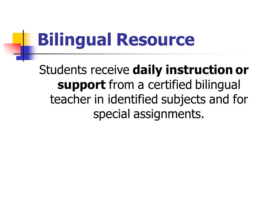 Bilingual Resource Students receive daily instruction or support from a certified bilingual teacher in identified subjects and for special assignments.