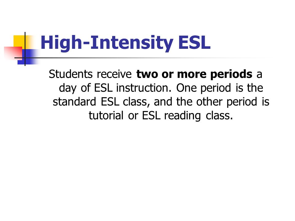 High-Intensity ESL Students receive two or more periods a day of ESL instruction.