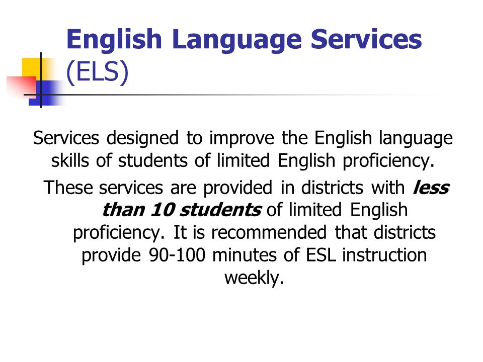 English Language Services (ELS) Services designed to improve the English language skills of students of limited English proficiency.