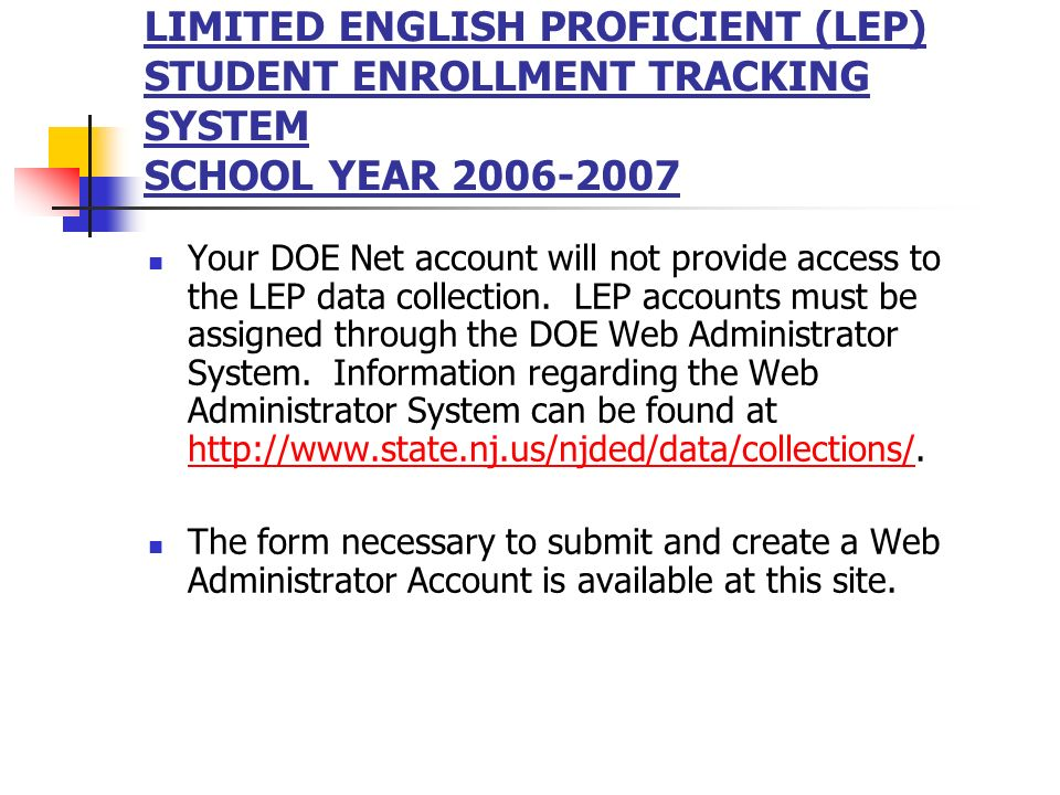 LIMITED ENGLISH PROFICIENT (LEP) STUDENT ENROLLMENT TRACKING SYSTEM SCHOOL YEAR 2006-2007 Your DOE Net account will not provide access to the LEP data collection.