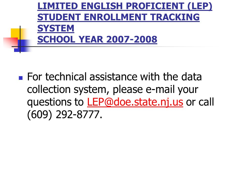 LIMITED ENGLISH PROFICIENT (LEP) STUDENT ENROLLMENT TRACKING SYSTEM SCHOOL YEAR For technical assistance with the data collection system, please  your questions to or call (609)
