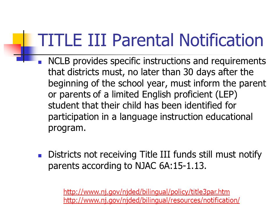 TITLE III Parental Notification NCLB provides specific instructions and requirements that districts must, no later than 30 days after the beginning of the school year, must inform the parent or parents of a limited English proficient (LEP) student that their child has been identified for participation in a language instruction educational program.