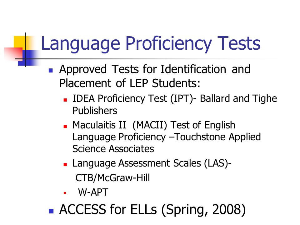Language Proficiency Tests Approved Tests for Identification and Placement of LEP Students: IDEA Proficiency Test (IPT)- Ballard and Tighe Publishers Maculaitis II (MACII) Test of English Language Proficiency –Touchstone Applied Science Associates Language Assessment Scales (LAS)- CTB/McGraw-Hill W-APT ACCESS for ELLs (Spring, 2008)