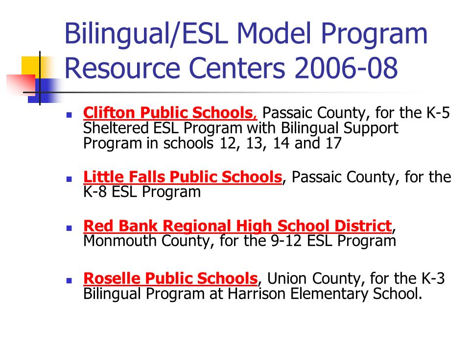 Bilingual/ESL Model Program Resource Centers 2006-08 Clifton Public Schools, Passaic County, for the K-5 Sheltered ESL Program with Bilingual Support Program in schools 12, 13, 14 and 17 Clifton Public Schools, Little Falls Public Schools, Passaic County, for the K-8 ESL Program Little Falls Public Schools Red Bank Regional High School District, Monmouth County, for the 9-12 ESL Program Red Bank Regional High School District Roselle Public Schools, Union County, for the K-3 Bilingual Program at Harrison Elementary School.