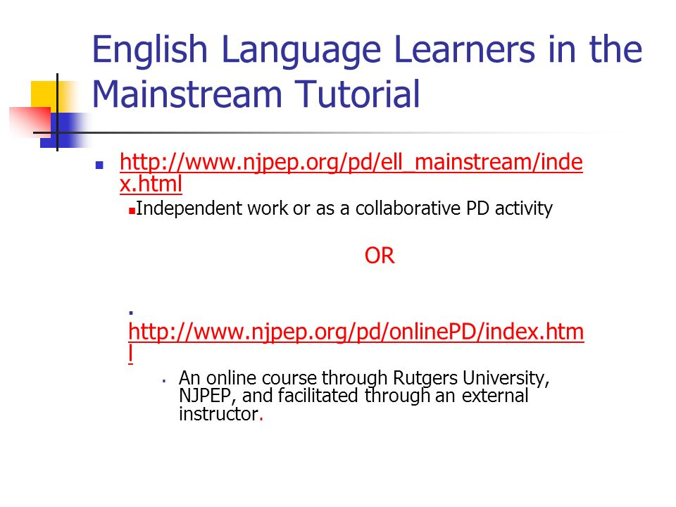 English Language Learners in the Mainstream Tutorial   x.html   x.html Independent work or as a collaborative PD activity OR   l   l An online course through Rutgers University, NJPEP, and facilitated through an external instructor.