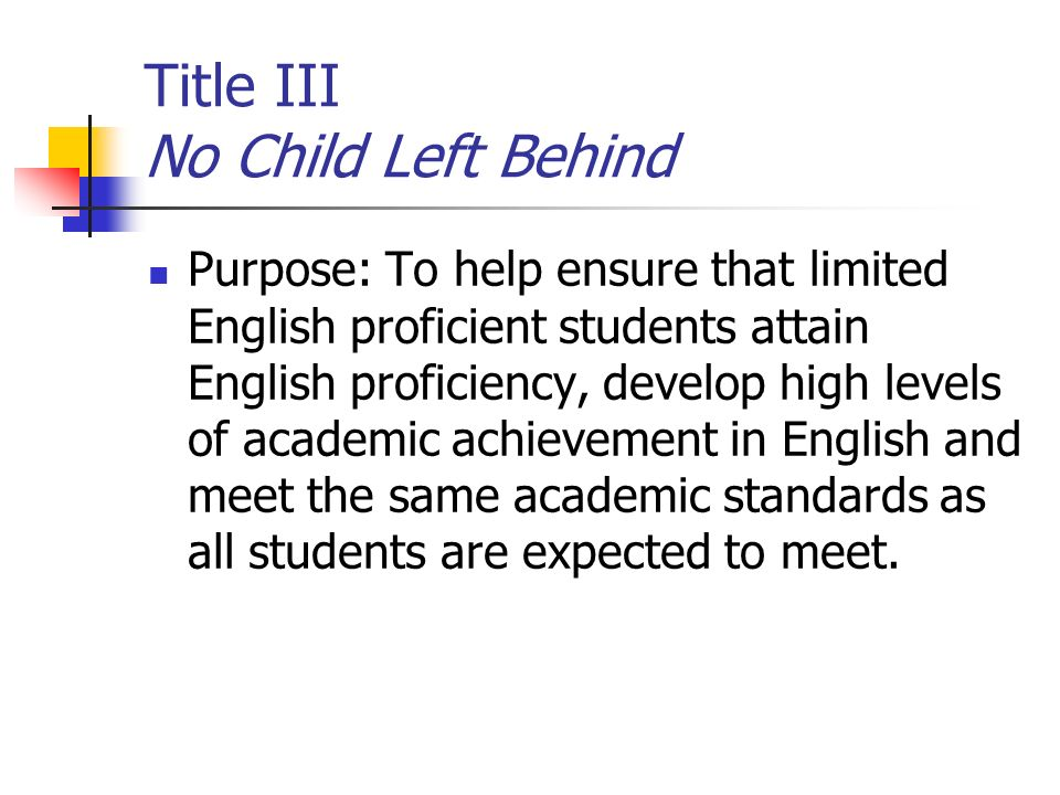 Title III No Child Left Behind Purpose: To help ensure that limited English proficient students attain English proficiency, develop high levels of academic achievement in English and meet the same academic standards as all students are expected to meet.