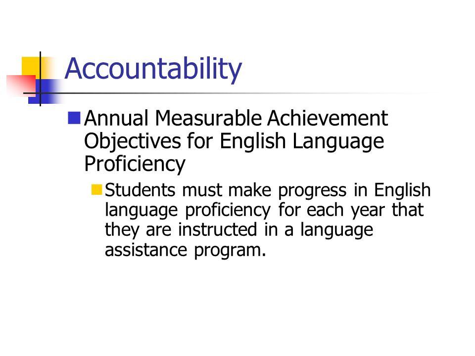 Accountability Annual Measurable Achievement Objectives for English Language Proficiency Students must make progress in English language proficiency for each year that they are instructed in a language assistance program.
