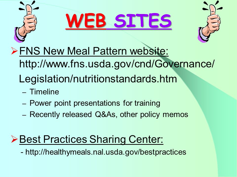 WEB SITES WEB SITES FNS New Meal Pattern website: http://www.fns.usda.gov/cnd/Governance/ Legislation/nutritionstandards.htm – Timeline – Power point presentations for training – Recently released Q&As, other policy memos Best Practices Sharing Center: - http://healthymeals.nal.usda.gov/bestpractices