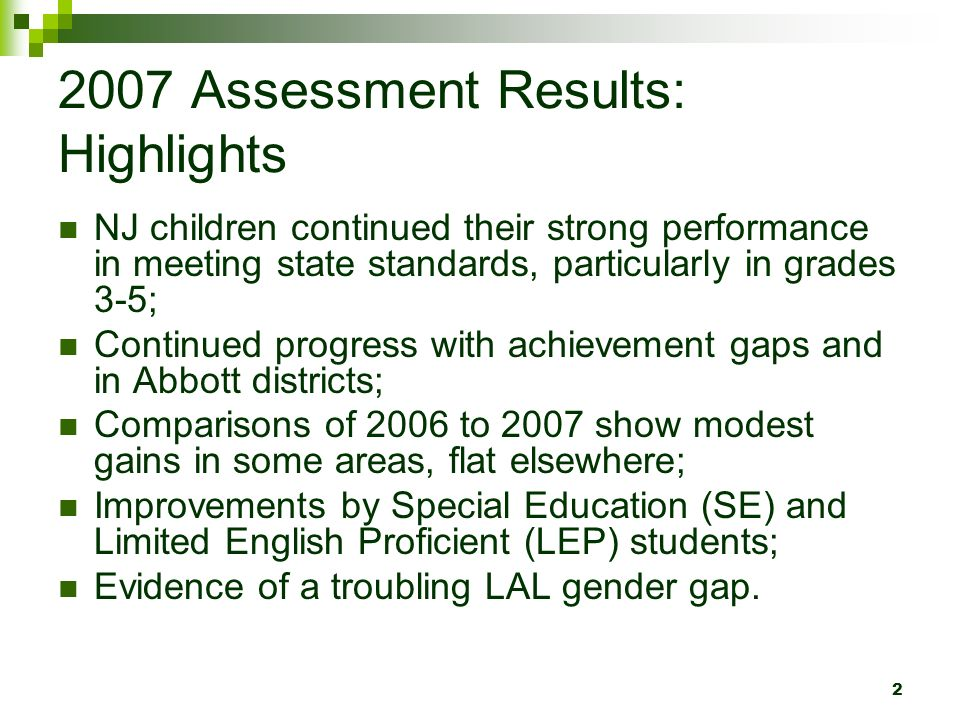 2 2007 Assessment Results: Highlights NJ children continued their strong performance in meeting state standards, particularly in grades 3-5; Continued progress with achievement gaps and in Abbott districts; Comparisons of 2006 to 2007 show modest gains in some areas, flat elsewhere; Improvements by Special Education (SE) and Limited English Proficient (LEP) students; Evidence of a troubling LAL gender gap.
