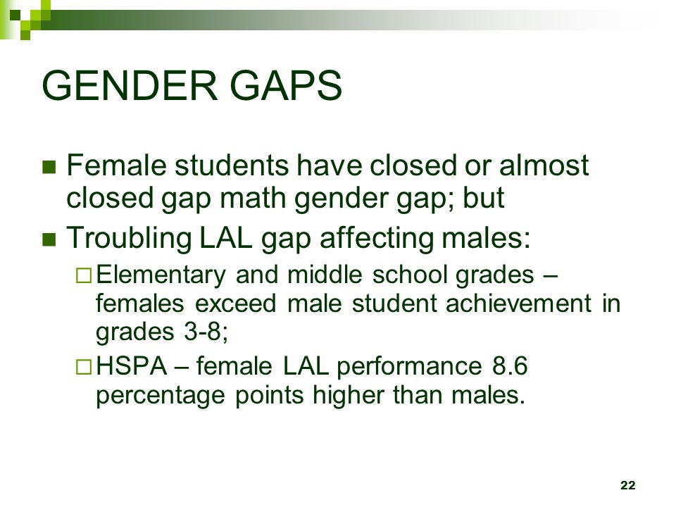 22 GENDER GAPS Female students have closed or almost closed gap math gender gap; but Troubling LAL gap affecting males: Elementary and middle school grades – females exceed male student achievement in grades 3-8; HSPA – female LAL performance 8.6 percentage points higher than males.