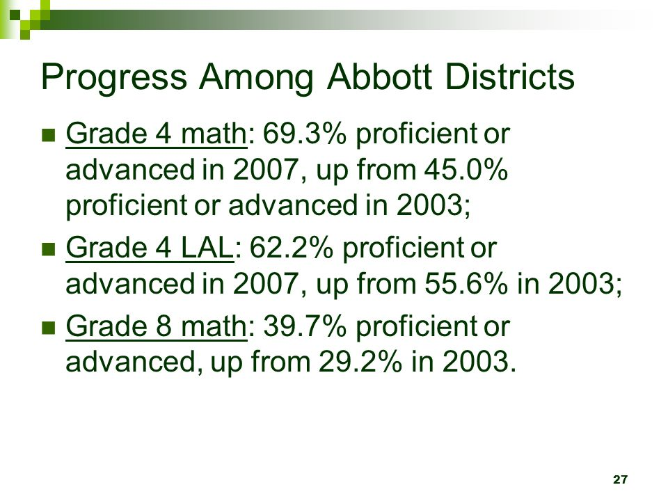 27 Progress Among Abbott Districts Grade 4 math: 69.3% proficient or advanced in 2007, up from 45.0% proficient or advanced in 2003; Grade 4 LAL: 62.2% proficient or advanced in 2007, up from 55.6% in 2003; Grade 8 math: 39.7% proficient or advanced, up from 29.2% in 2003.