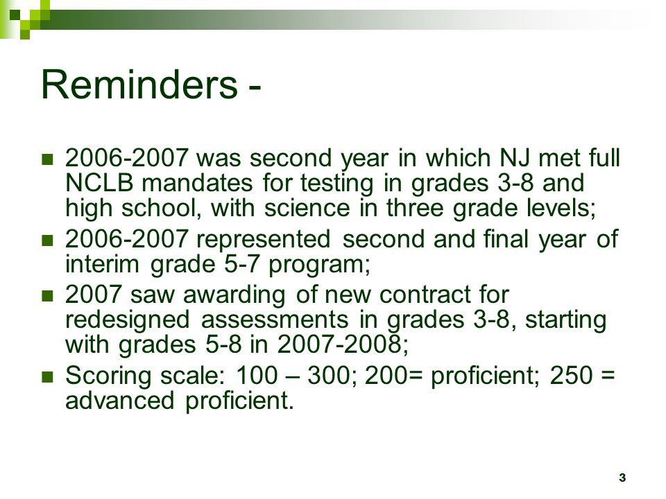 3 Reminders - 2006-2007 was second year in which NJ met full NCLB mandates for testing in grades 3-8 and high school, with science in three grade levels; 2006-2007 represented second and final year of interim grade 5-7 program; 2007 saw awarding of new contract for redesigned assessments in grades 3-8, starting with grades 5-8 in 2007-2008; Scoring scale: 100 – 300; 200= proficient; 250 = advanced proficient.