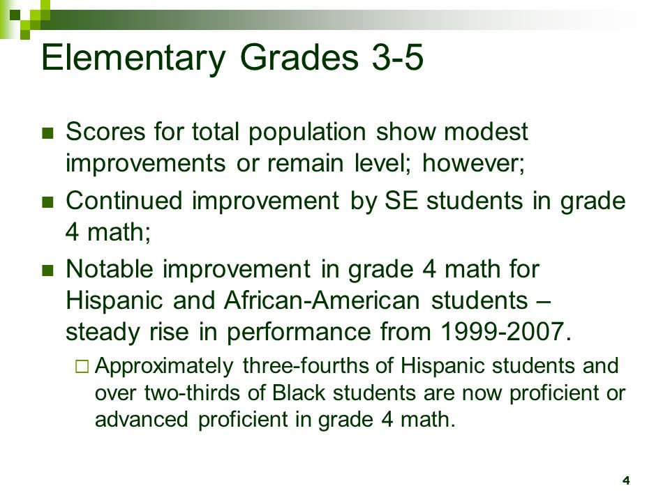 4 Elementary Grades 3-5 Scores for total population show modest improvements or remain level; however; Continued improvement by SE students in grade 4 math; Notable improvement in grade 4 math for Hispanic and African-American students – steady rise in performance from 1999-2007.