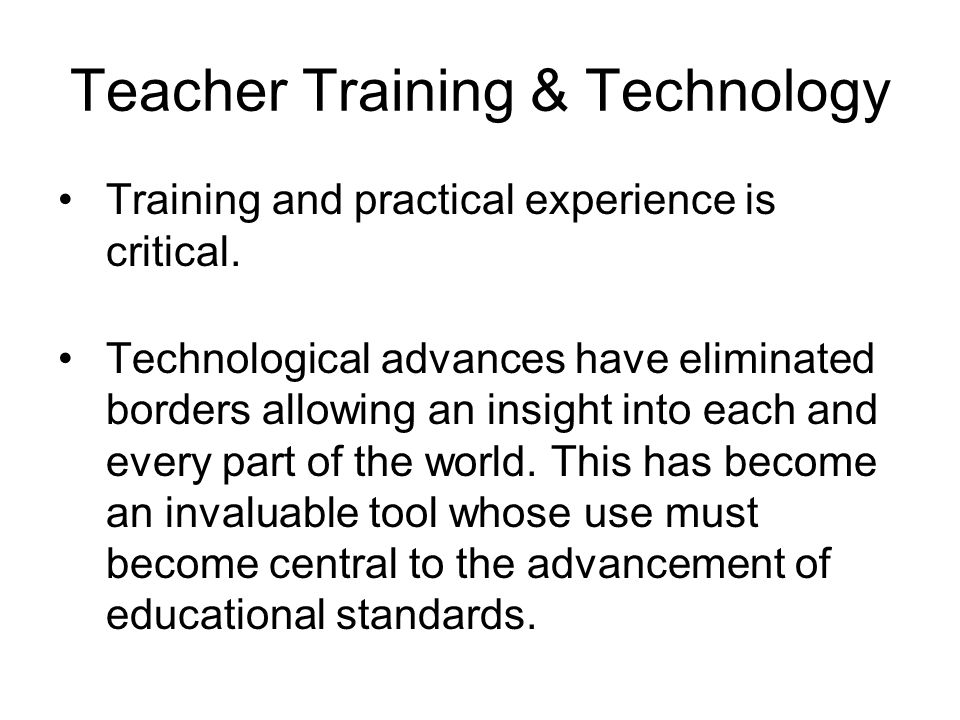 Teacher Training & Technology Training and practical experience is critical.