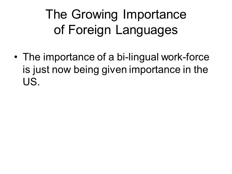 The Growing Importance of Foreign Languages The importance of a bi-lingual work-force is just now being given importance in the US.