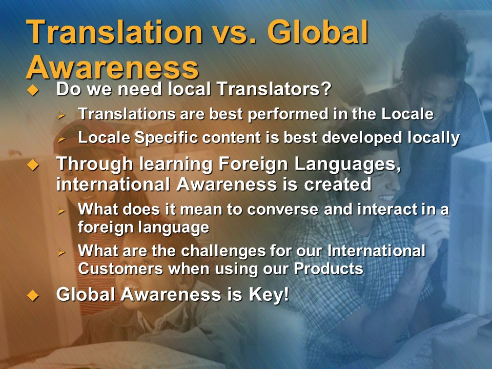 Translation vs. Global Awareness Do we need local Translators? Do we need local Translators? Translations are best performed in the Locale Translation