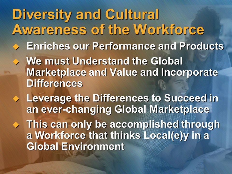 Diversity and Cultural Awareness of the Workforce Enriches our Performance and Products Enriches our Performance and Products We must Understand the G