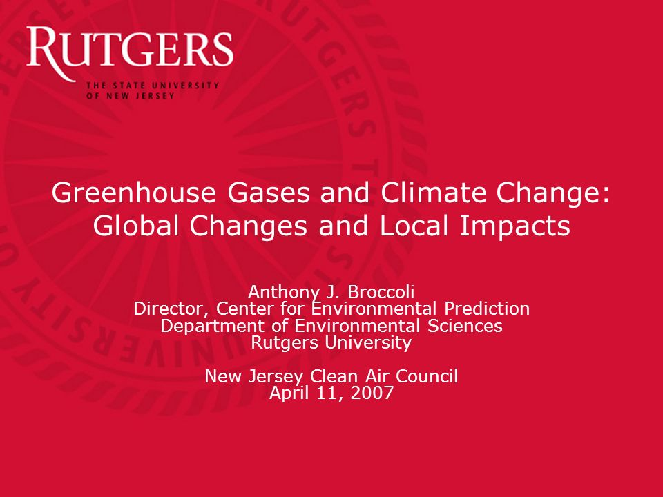 Greenhouse Gases and Climate Change: Global Changes and Local Impacts Anthony J. Broccoli Director, Center for Environmental Prediction Department of