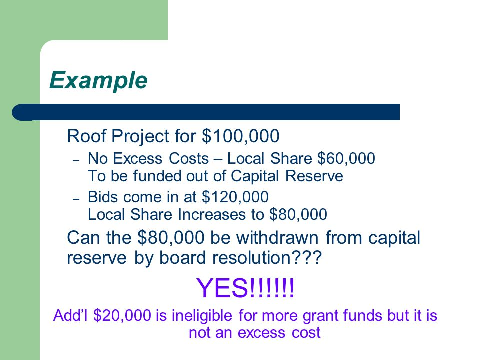 Example Roof Project for $100,000 – No Excess Costs – Local Share $60,000 To be funded out of Capital Reserve – Bids come in at $120,000 Local Share Increases to $80,000 Can the $80,000 be withdrawn from capital reserve by board resolution .