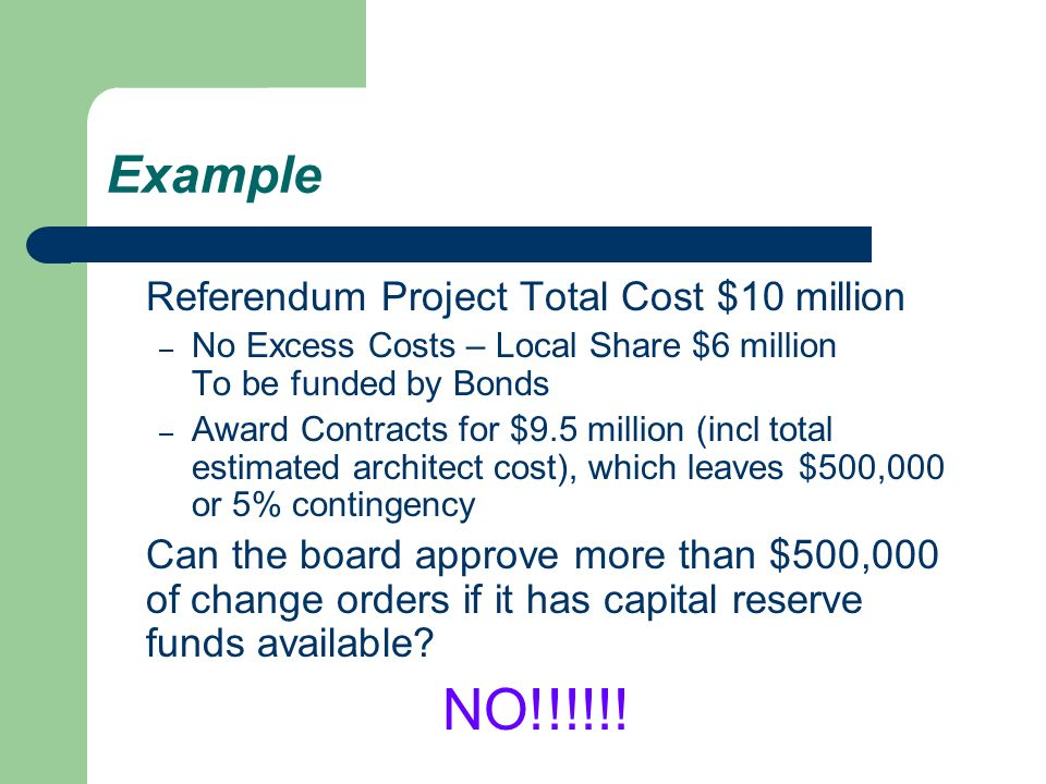 Example Referendum Project Total Cost $10 million – No Excess Costs – Local Share $6 million To be funded by Bonds – Award Contracts for $9.5 million (incl total estimated architect cost), which leaves $500,000 or 5% contingency Can the board approve more than $500,000 of change orders if it has capital reserve funds available.