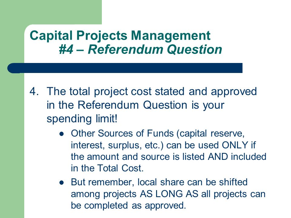 Capital Projects Management #4 – Referendum Question 4.The total project cost stated and approved in the Referendum Question is your spending limit.