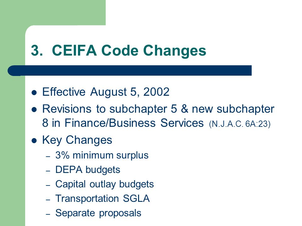 3. CEIFA Code Changes Effective August 5, 2002 Revisions to subchapter 5 & new subchapter 8 in Finance/Business Services (N.J.A.C. 6A:23) Key Changes