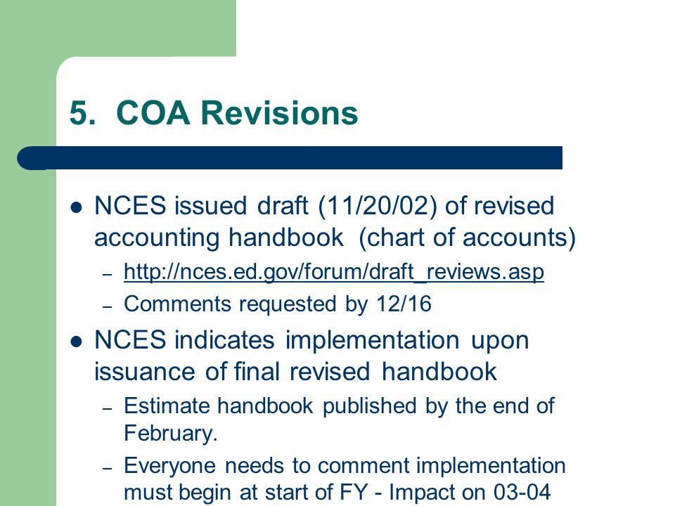 5. COA Revisions NCES issued draft (11/20/02) of revised accounting handbook (chart of accounts) – http://nces.ed.gov/forum/draft_reviews.asp http://n
