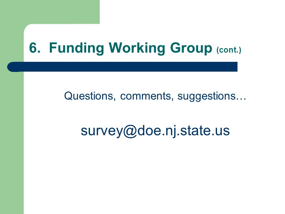 6. Funding Working Group (cont.) Questions, comments, suggestions… survey@doe.nj.state.us